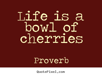 Proverb image quotes - Life is a bowl of cherries - Life quotes