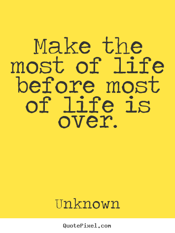 Unknown picture quotes - Make the most of life before most of life is over. - Life quote