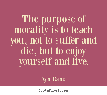 Life quotes - The purpose of morality is to teach you, not to suffer and die, but..