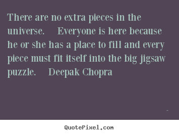 Quotes about life - There are no extra pieces in the universe. ..