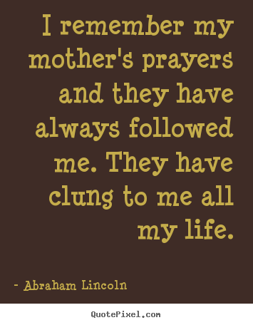Quotes about life - I remember my mother's prayers and they have always followed me. they..