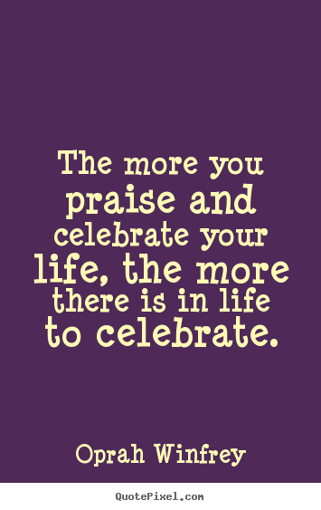 Life quotes - The more you praise and celebrate your life, the more..
