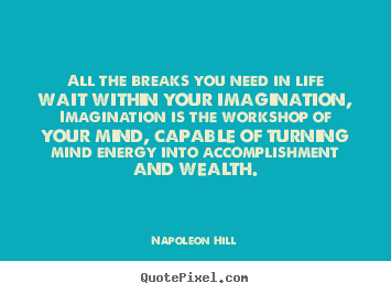 Napoleon Hill picture quotes - All the breaks you need in life wait within your imagination,.. - Life sayings