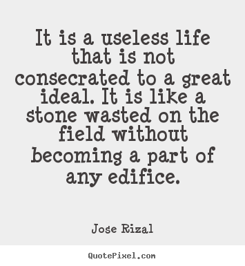 It is a useless life that is not consecrated to a great ideal... Jose Rizal best life quotes