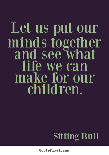 Let us put our minds together and see what life we can make for our children. Sitting Bull top life quotes
