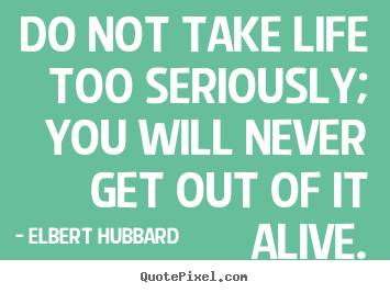 Life sayings - Do not take life too seriously; you will never..
