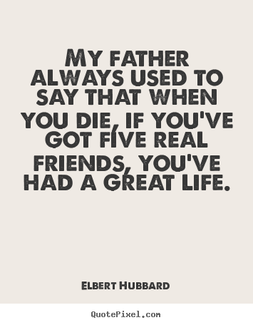 Elbert Hubbard picture quotes - My father always used to say that when you die, if you've got five real.. - Life quotes