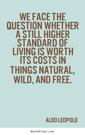 Aldo Leopold picture quotes - We face the question whether a still higher standard.. - Life quotes