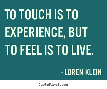 Life quotes - To touch is to experience, but to feel is to live.