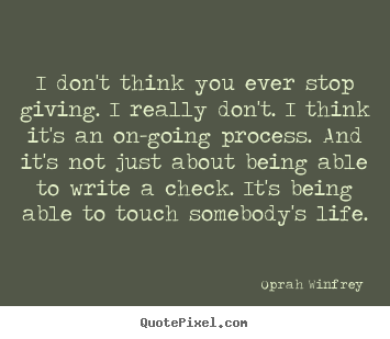 Oprah Winfrey picture quotes - I don't think you ever stop giving. i really don't... - Life quotes
