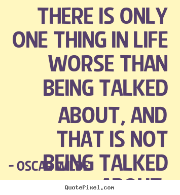 Make picture quotes about life - There is only one thing in life worse than being talked about, and..