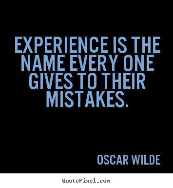 Quote about life - Experience is the name every one gives to..
