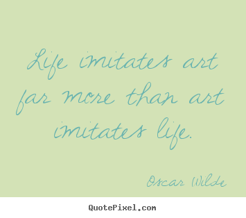 Life quote - Life imitates art far more than art imitates life.