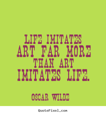 Life imitates art far more than art imitates life. Oscar Wilde best life quotes