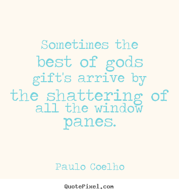 Paulo Coelho picture quotes - Sometimes the best of gods gift's arrive by the shattering.. - Life quotes