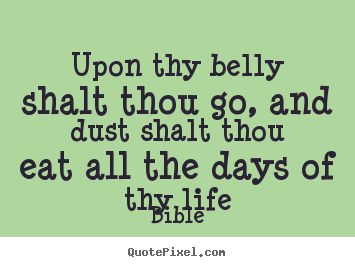 Upon thy belly shalt thou go, and dust shalt.. Bible popular life quotes