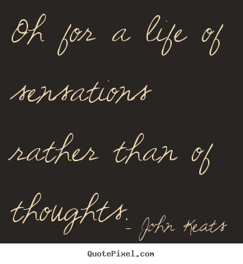 Life quote - Oh for a life of sensations rather than of thoughts.