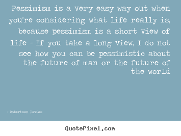 Quotes about life - Pessimism is a very easy way out when you're considering what life..