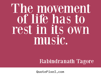Life quotes - The movement of life has to rest in its own music.
