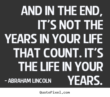 Make custom photo sayings about life - And in the end, it's not the years in your life that count. it's..