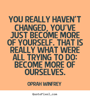 You really haven't changed, you've just become more.. Oprah Winfrey famous life quote