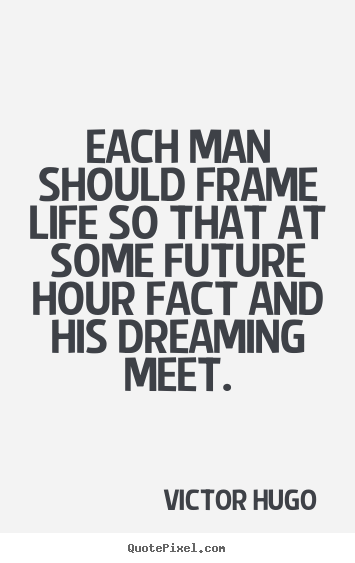 Each man should frame life so that at some.. Victor Hugo  life quotes