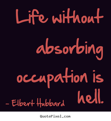 Quotes about life - Life without absorbing occupation is hell.