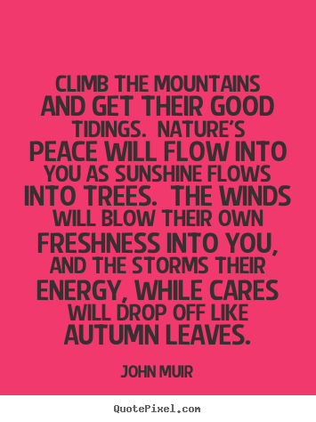 Quote about life - Climb the mountains and get their good tidings. nature's..