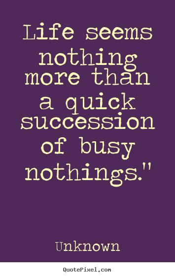 Quote about life - Life seems nothing more than a quick succession..