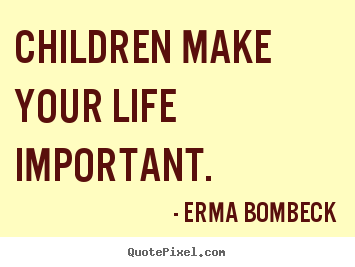 Children make your life important. Erma Bombeck best life quotes