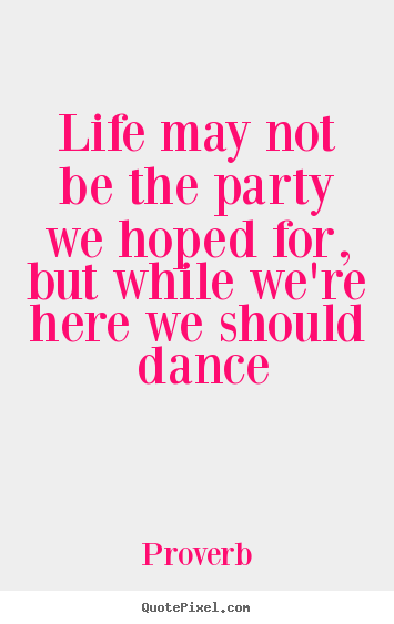 Design picture quotes about life - Life may not be the party we hoped for, but while we're here we..