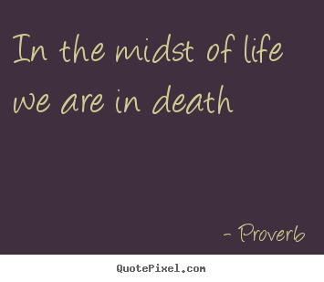 Create graphic picture quotes about life - In the midst of life we are in death