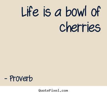 Quotes about life - Life is a bowl of cherries