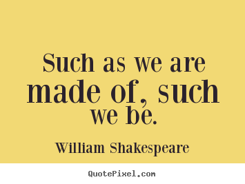 Life quote - Such as we are made of, such we be.
