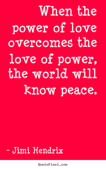 When the power of love overcomes the love of power,.. Jimi Hendrix  life quotes