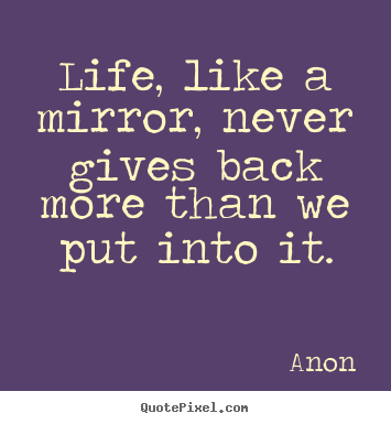 Life, like a mirror, never gives back more than we put into it. Anon  life quotes