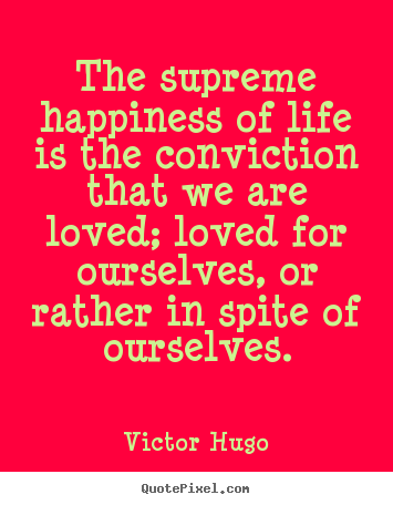 Life quotes - The supreme happiness of life is the conviction that..