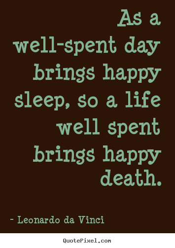 Quotes about life - As a well-spent day brings happy sleep, so a..