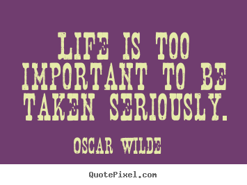 Life is too important to be taken seriously. Oscar Wilde best life quote