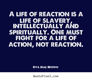 Life sayings - A life of reaction is a life of slavery, intellectually..
