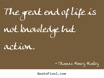 The great end of life is not knowledge but action. Thomas Henry Huxley good life quotes