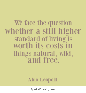 Aldo Leopold picture quotes - We face the question whether a still higher standard.. - Life quote