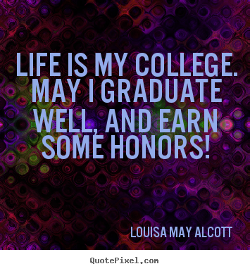 Louisa May Alcott image quotes - Life is my college. may i graduate well, and earn some honors! - Life quotes