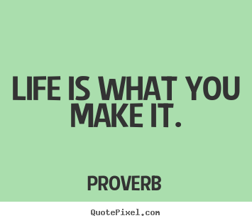 Proverb picture quotes - Life is what you make it. - Life quotes