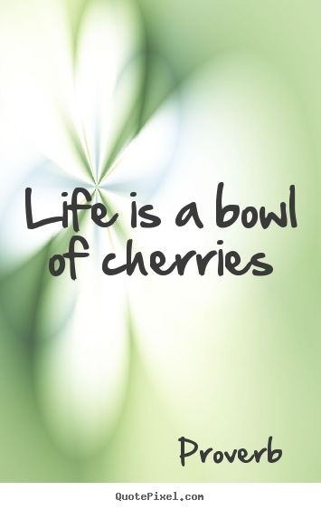 Life is a bowl of cherries Proverb famous life quotes