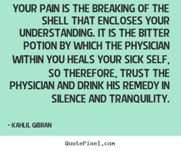 Quotes about life - Your pain is the breaking of the shell that encloses your understanding...