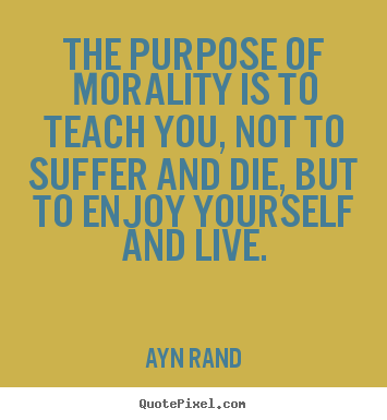Ayn Rand pictures sayings - The purpose of morality is to teach you, not to suffer and die,.. - Life quotes