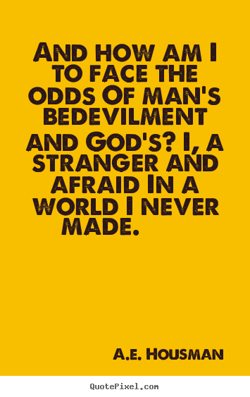 Life sayings - And how am i to face the odds of man's bedevilment..