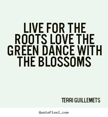 Live for the roots love the green dance with.. Terri Guillemets good life quotes