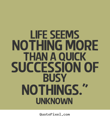 "Life seems nothing more than a quick succession of busy nothings."" Unknown best life quotes"